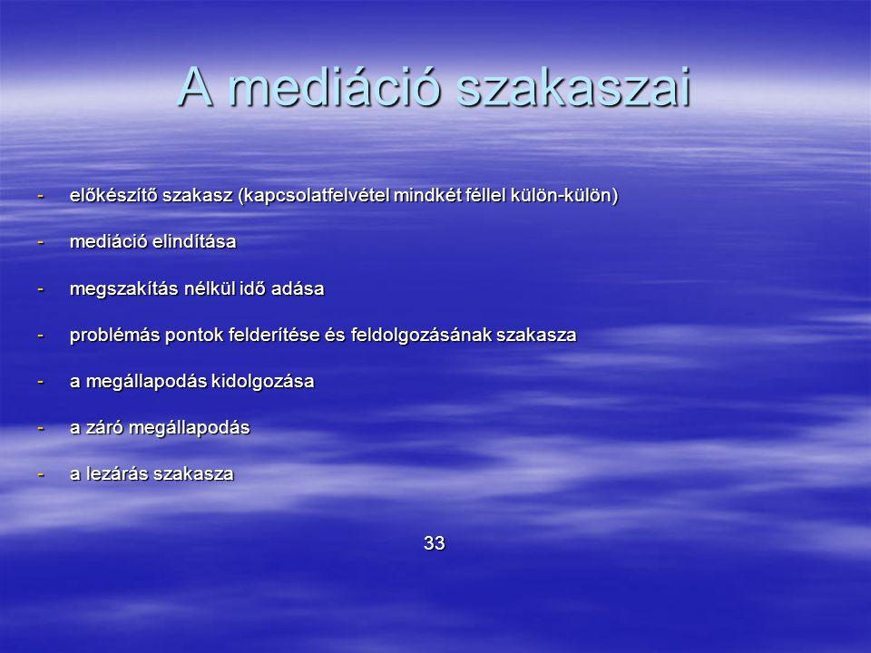 A mediáció szakaszai -előkészítő szakasz (kapcsolatfelvétel mindkét féllel külön-külön) -mediáció elindítása -megszakítás nélkül idő adása -problémás pontok felderítése és feldolgozásának szakasza -a megállapodás kidolgozása -a záró megállapodás -a lezárás szakasza 33