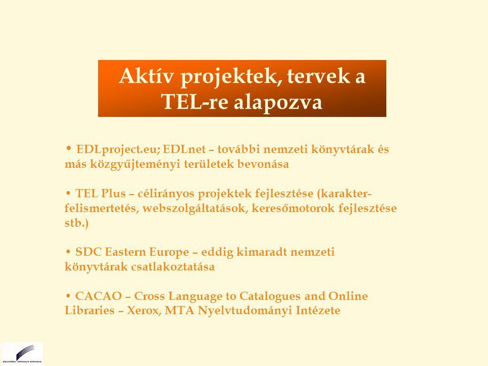 EDLproject.eu; EDLnet – további nemzeti könyvtárak és más közgyűjteményi területek bevonása TEL Plus – célirányos projektek fejlesztése (karakter- felismertetés, webszolgáltatások, keresőmotorok fejlesztése stb.) SDC Eastern Europe – eddig kimaradt nemzeti könyvtárak csatlakoztatása CACAO – Cross Language to Catalogues and Online Libraries – Xerox, MTA Nyelvtudományi Intézete Aktív projektek, tervek a TEL-re alapozva