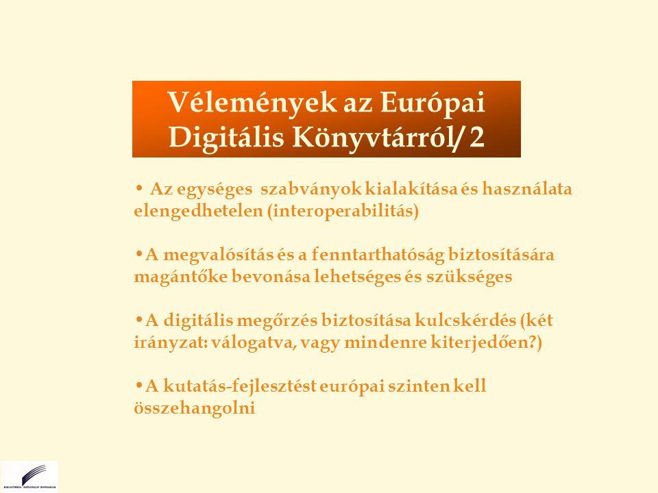 Az egységes szabványok kialakítása és használata elengedhetelen (interoperabilitás) A megvalósítás és a fenntarthatóság biztosítására magántőke bevonása lehetséges és szükséges A digitális megőrzés biztosítása kulcskérdés (két irányzat: válogatva, vagy mindenre kiterjedően ) A kutatás-fejlesztést európai szinten kell összehangolni Vélemények az Európai Digitális Könyvtárról/ 2