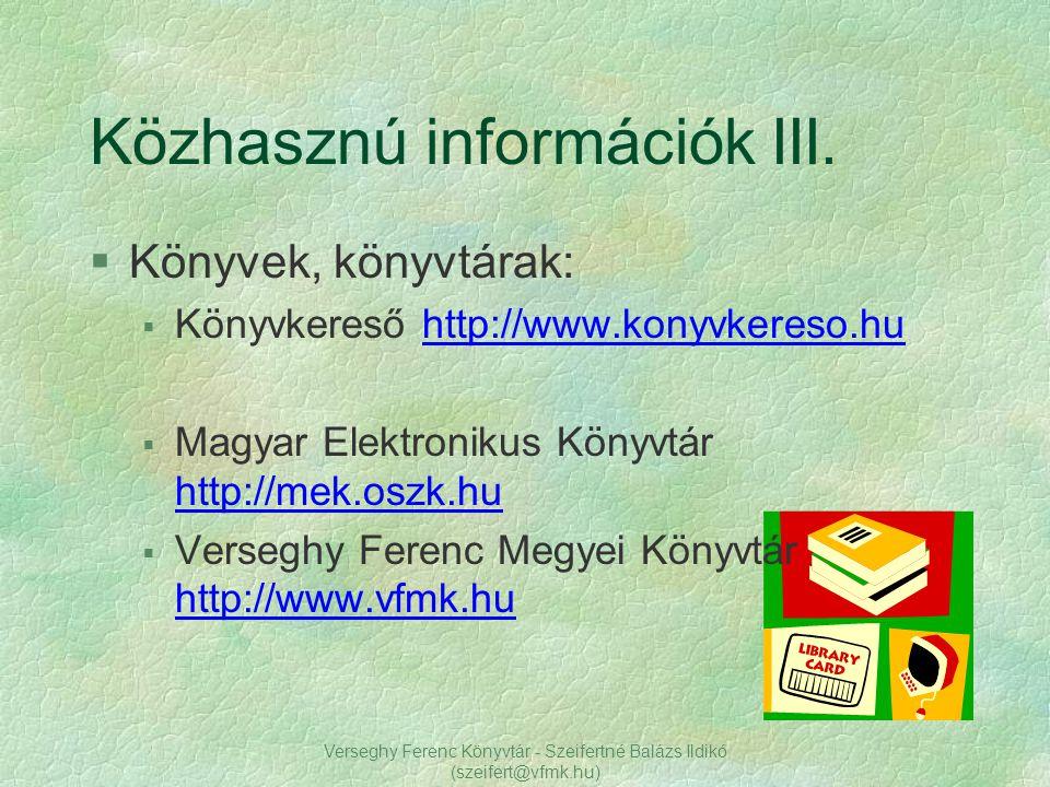 Verseghy Ferenc Könyvtár - Szeifertné Balázs Ildikó (szeifert@vfmk.hu) Közhasznú információk III. §Könyvek, könyvtárak:  Könyvkereső http://www.konyv