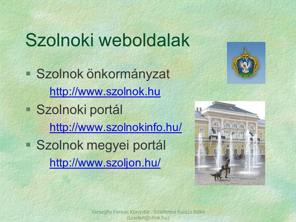 Verseghy Ferenc Könyvtár - Szeifertné Balázs Ildikó (szeifert@vfmk.hu) §Szolnok önkormányzat http://www.szolnok.hu §Szolnoki portál http://www.szolnok