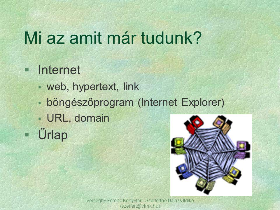 Verseghy Ferenc Könyvtár - Szeifertné Balázs Ildikó (szeifert@vfmk.hu) Mi az amit már tudunk? § Internet § web, hypertext, link § böngészőprogram (Int