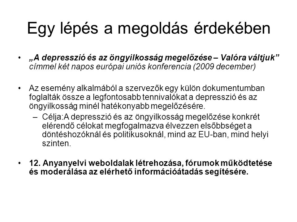 """Egy lépés a megoldás érdekében """"A depresszió és az öngyilkosság megelőzése – Valóra váltjuk címmel két napos európai uniós konferencia (2009 december) Az esemény alkalmából a szervezők egy külön dokumentumban foglalták össze a legfontosabb tennivalókat a depresszió és az öngyilkosság minél hatékonyabb megelőzésére."""