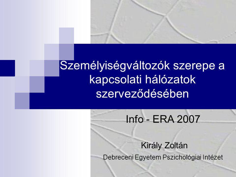 Személyiségváltozók szerepe a kapcsolati hálózatok szerveződésében Info - ERA 2007 Király Zoltán Debreceni Egyetem Pszichológiai Intézet