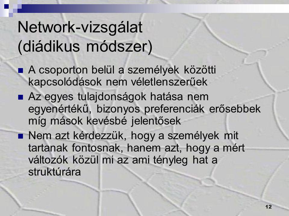 12 Network-vizsgálat (diádikus módszer) A csoporton belül a személyek közötti kapcsolódások nem véletlenszerűek Az egyes tulajdonságok hatása nem egye