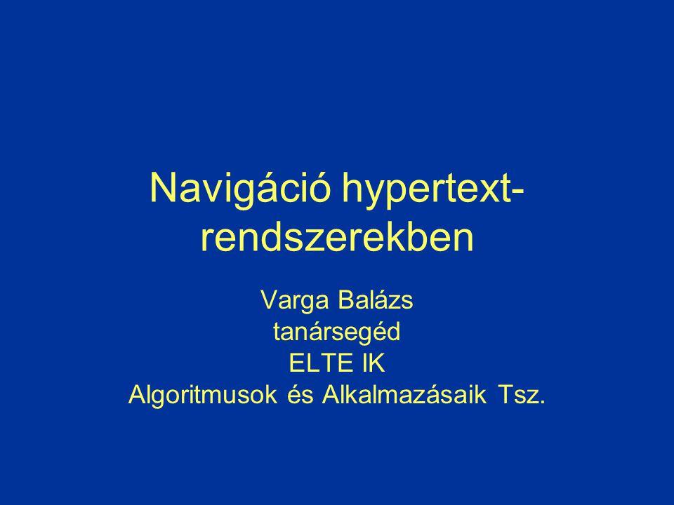 Navigáció hypertext- rendszerekben Varga Balázs tanársegéd ELTE IK Algoritmusok és Alkalmazásaik Tsz.