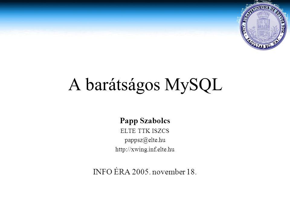 A barátságos MySQL Papp Szabolcs ELTE TTK ISZCS pappsz@elte.hu http://xwing.inf.elte.hu INFO ÉRA 2005. november 18.