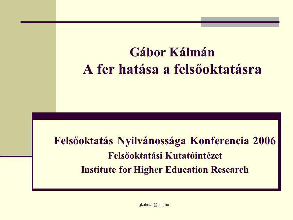 gkalman@ella.hu Gábor Kálmán A fer hatása a felsőoktatásra Felsőoktatás Nyilvánossága Konferencia 2006 Felsőoktatási Kutatóintézet Institute for Highe