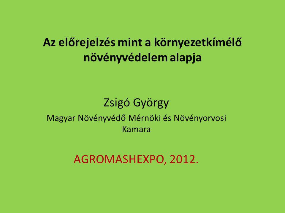 Az előrejelzés mint a környezetkímélő növényvédelem alapja Zsigó György Magyar Növényvédő Mérnöki és Növényorvosi Kamara AGROMASHEXPO, 2012.