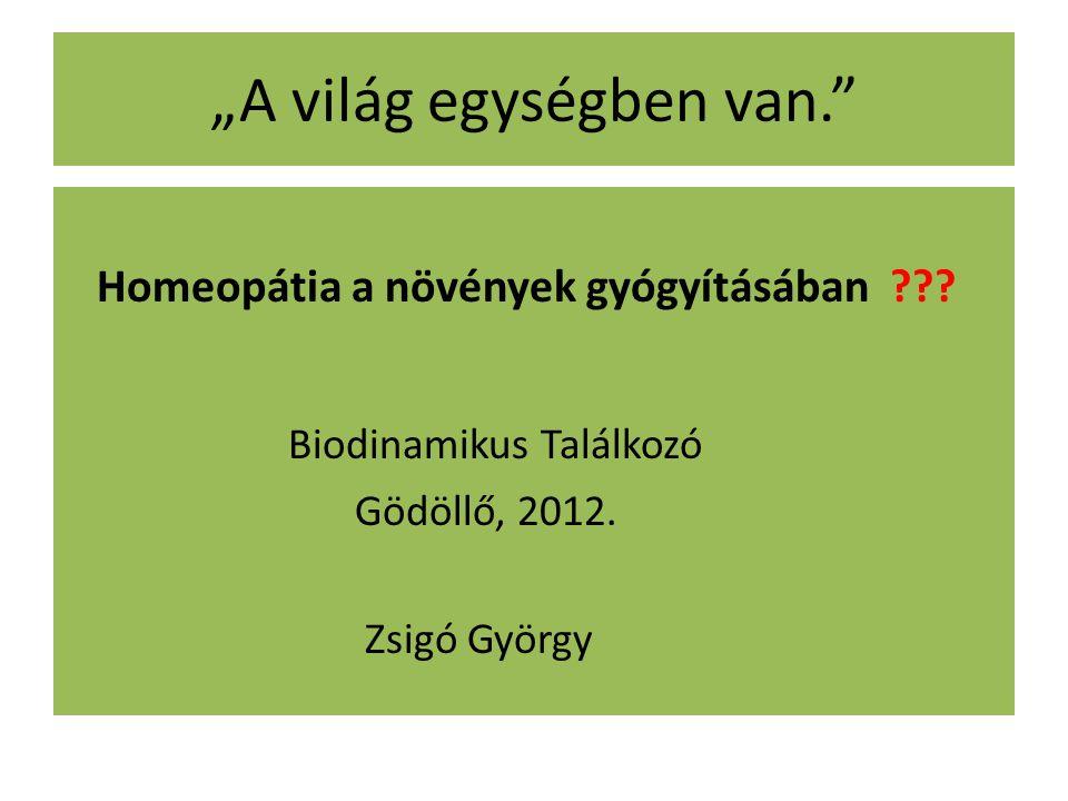 """""""A világ egységben van."""" Homeopátia a növények gyógyításában ??? Biodinamikus Találkozó Gödöllő, 2012. Zsigó György"""