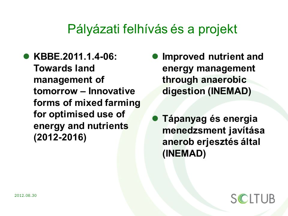 Pályázati felhívás és a projekt KBBE.2011.1.4-06: Towards land management of tomorrow – Innovative forms of mixed farming for optimised use of energy and nutrients (2012-2016) Improved nutrient and energy management through anaerobic digestion (INEMAD) Tápanyag és energia menedzsment javítása anerob erjesztés által (INEMAD) 2012.08.30