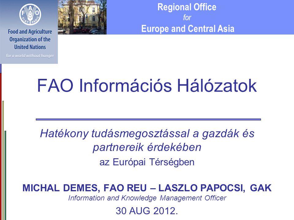Regional Office for Europe and Central Asia FAO Információs Hálózatok Hatékony tudásmegosztással a gazdák és partnereik érdekében az Európai Térségben MICHAL DEMES, FAO REU – LASZLO PAPOCSI, GAK Information and Knowledge Management Officer 30 AUG 2012.