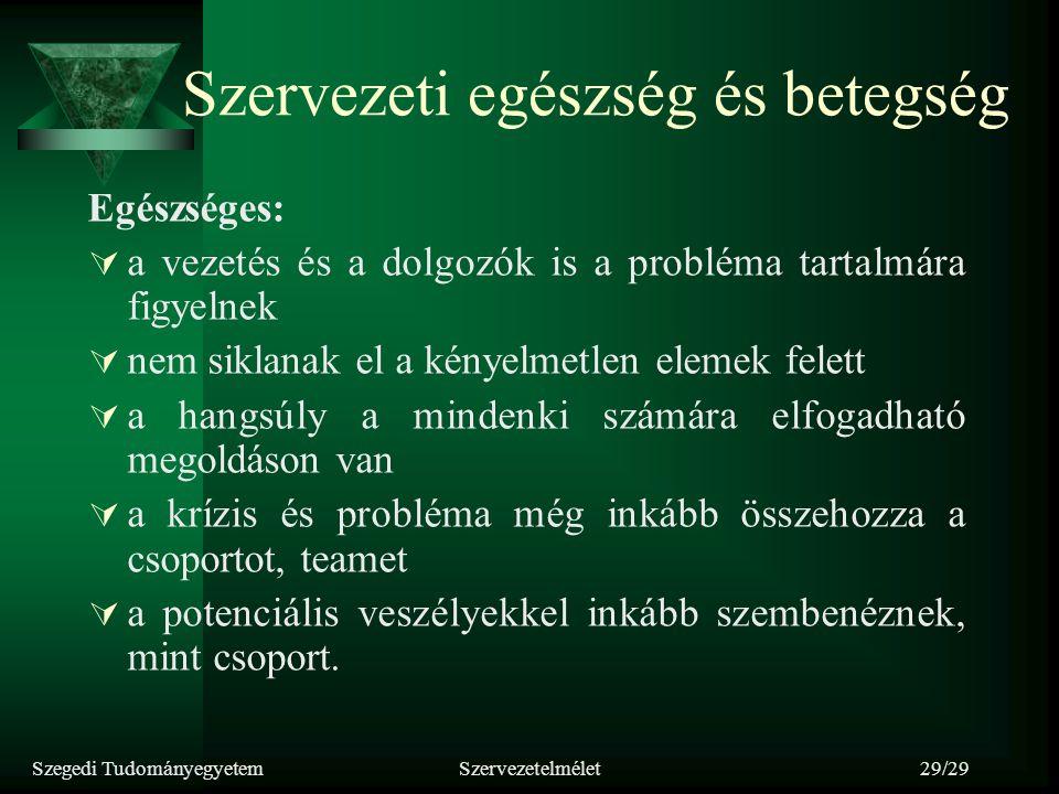 Szegedi TudományegyetemSzervezetelmélet29/29 Szervezeti egészség és betegség Egészséges:  a vezetés és a dolgozók is a probléma tartalmára figyelnek