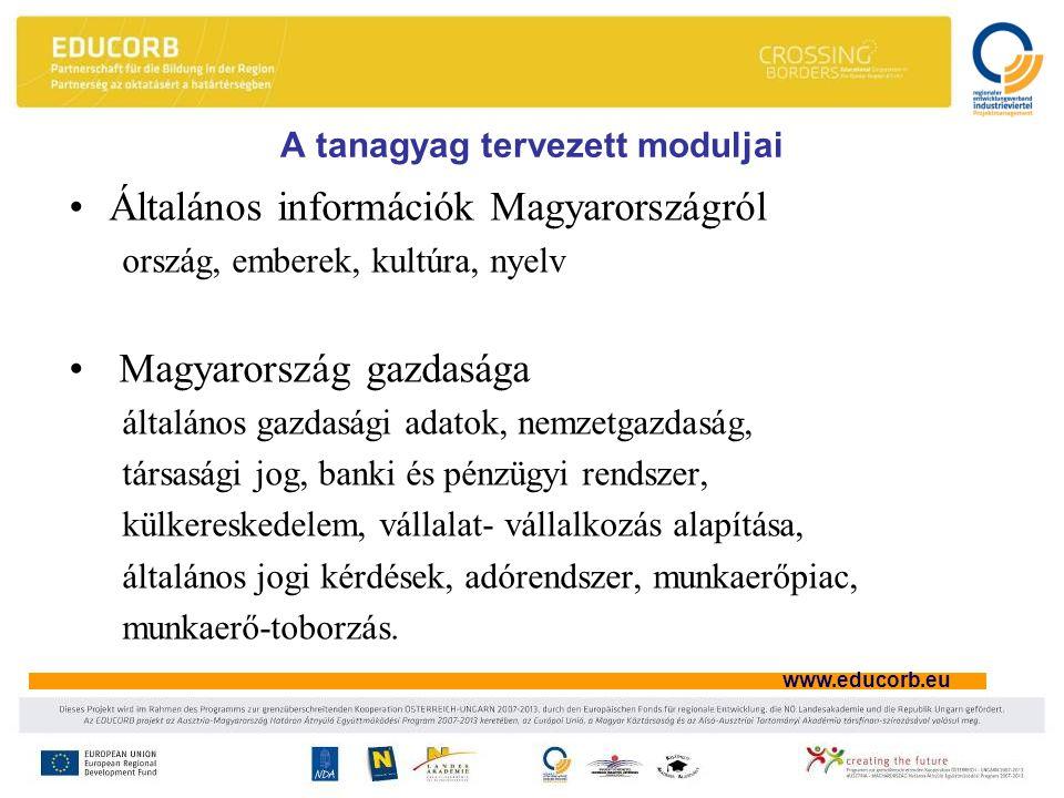 www.educorb.eu A tanagyag tervezett moduljai Általános információk Magyarországról ország, emberek, kultúra, nyelv Magyarország gazdasága általános gazdasági adatok, nemzetgazdaság, társasági jog, banki és pénzügyi rendszer, külkereskedelem, vállalat- vállalkozás alapítása, általános jogi kérdések, adórendszer, munkaerőpiac, munkaerő-toborzás.