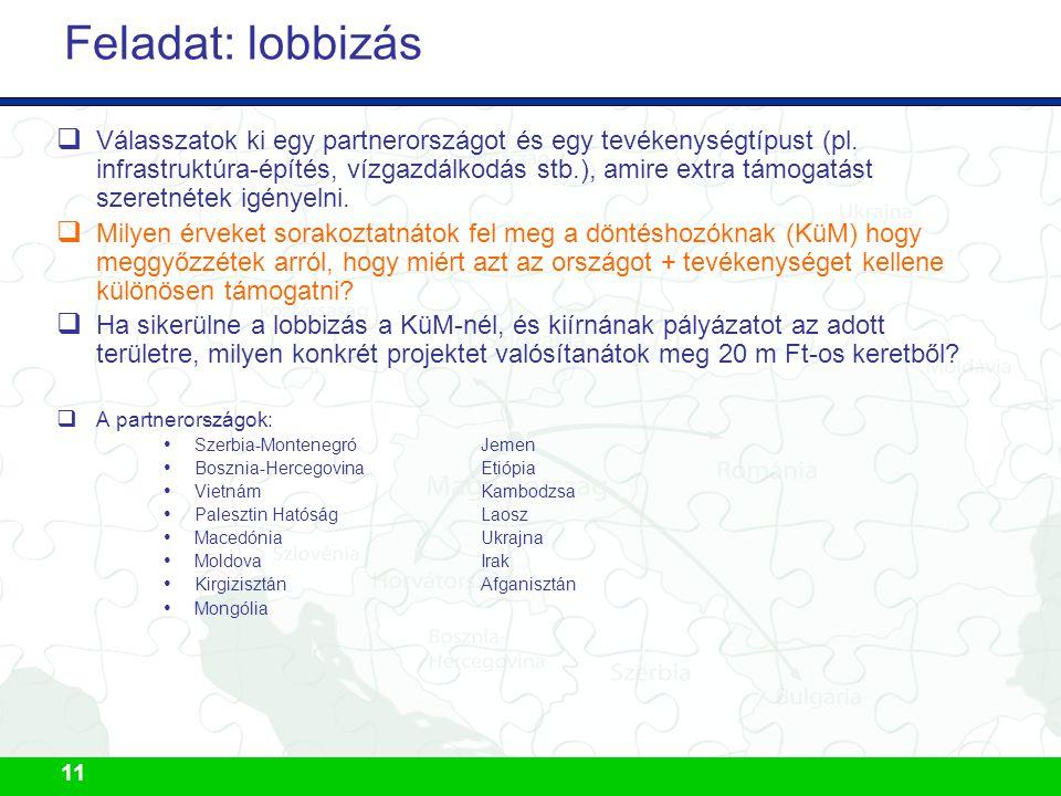 11 Feladat: lobbizás  Válasszatok ki egy partnerországot és egy tevékenységtípust (pl. infrastruktúra-építés, vízgazdálkodás stb.), amire extra támog