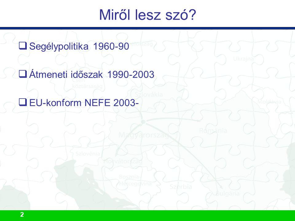 2 Miről lesz szó  Segélypolitika 1960-90  Átmeneti időszak 1990-2003  EU-konform NEFE 2003-