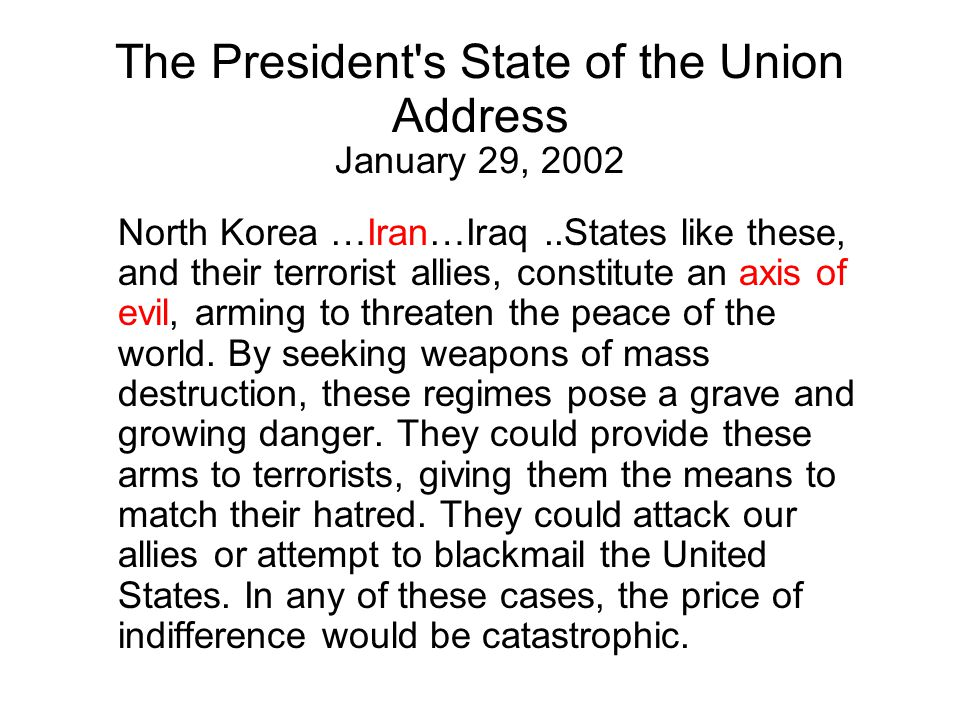The President s State of the Union Address January 29, 2002 North Korea …Iran…Iraq..States like these, and their terrorist allies, constitute an axis of evil, arming to threaten the peace of the world.