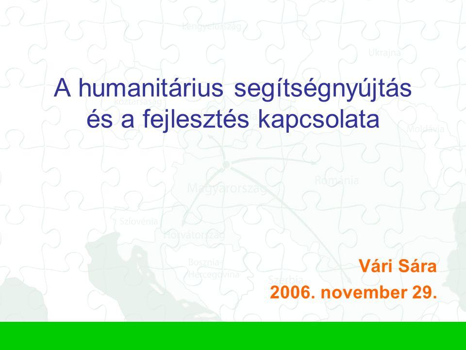 A humanitárius segítségnyújtás és a fejlesztés kapcsolata Vári Sára 2006. november 29.