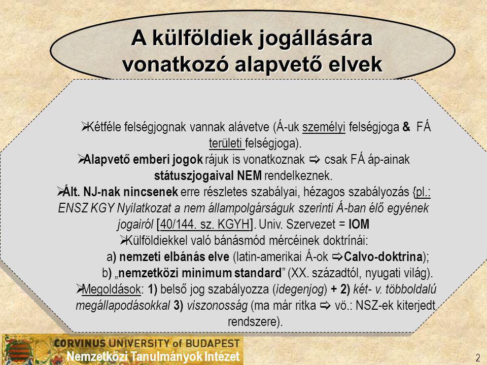 Nemzetközi Tanulmányok Intézet 2 A külföldiek jogállására vonatkozó alapvető elvek  Kétféle felségjognak vannak alávetve (Á-uk személyi felségjoga & FÁ területi felségjoga).