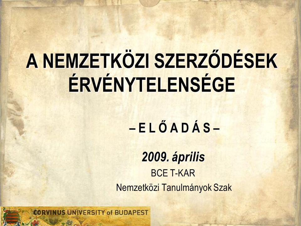A NEMZETKÖZI SZERZŐDÉSEK ÉRVÉNYTELENSÉGE – E L Ő A D Á S – 2009. április BCE T-KAR Nemzetközi Tanulmányok Szak