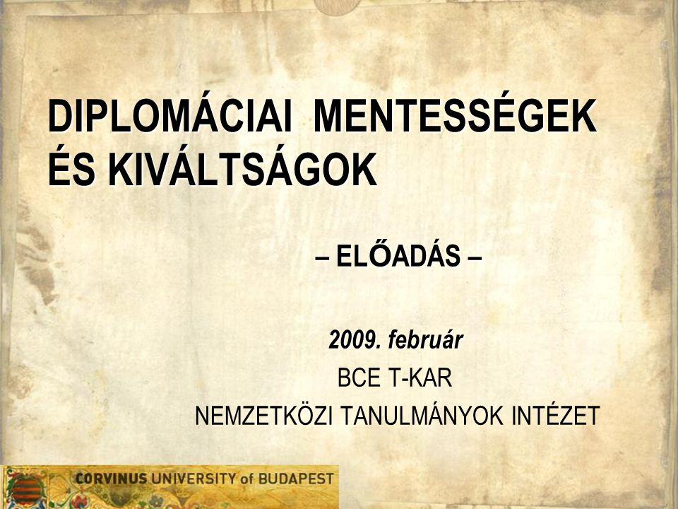 DIPLOMÁCIAI MENTESSÉGEK ÉS KIVÁLTSÁGOK – EL Ő ADÁS – 2009. február BCE T-KAR NEMZETKÖZI TANULMÁNYOK INTÉZET