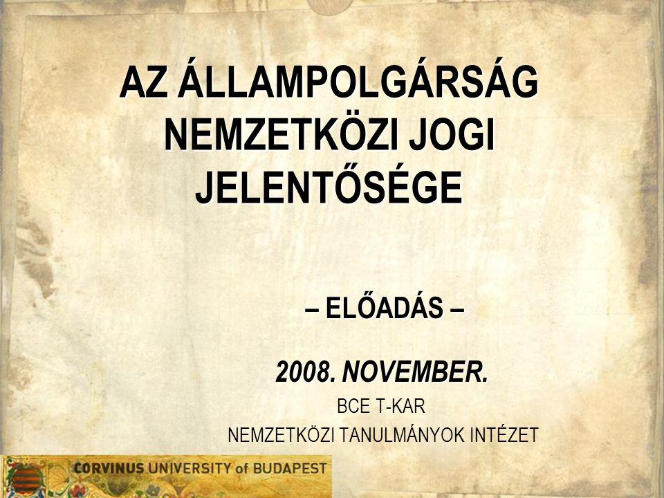 AZ ÁLLAMPOLGÁRSÁG NEMZETKÖZI JOGI JELENTŐSÉGE – ELŐADÁS – 2008. NOVEMBER. BCE T-KAR NEMZETKÖZI TANULMÁNYOK INTÉZET