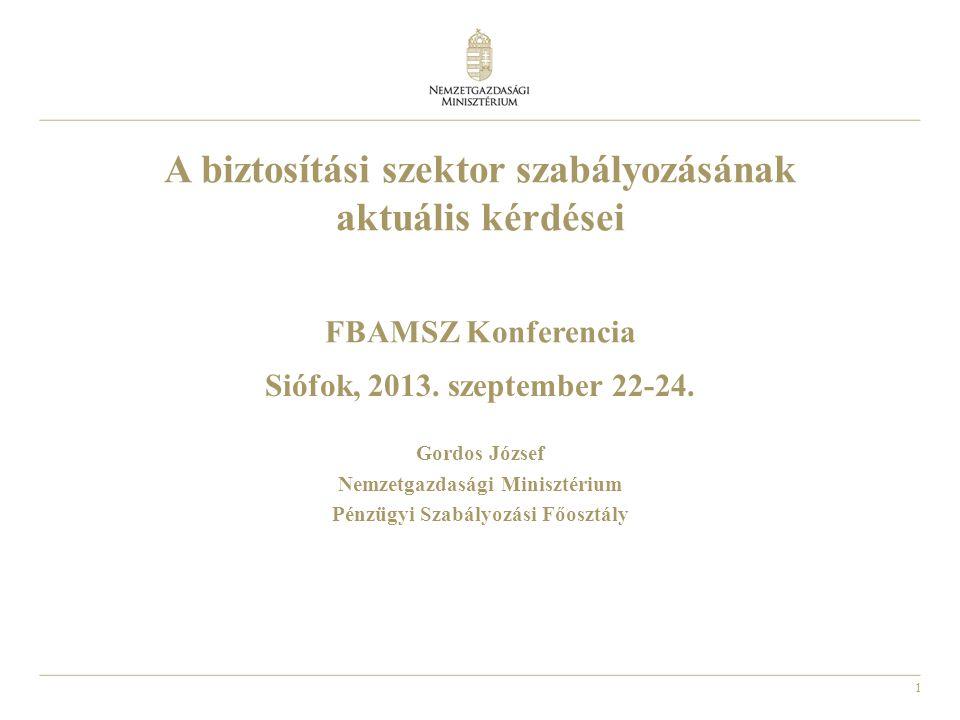 1 A biztosítási szektor szabályozásának aktuális kérdései FBAMSZ Konferencia Siófok, 2013. szeptember 22-24. Gordos József Nemzetgazdasági Minisztériu