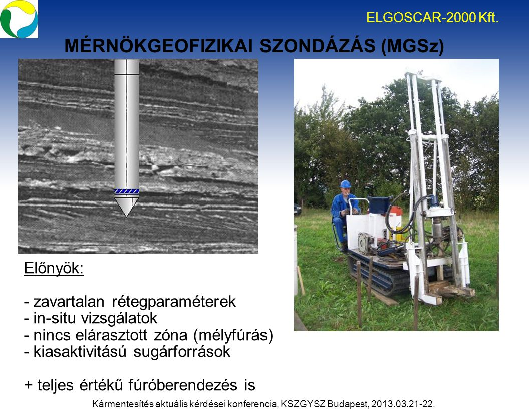 Előnyök: - zavartalan rétegparaméterek - in-situ vizsgálatok - nincs elárasztott zóna (mélyfúrás) - kiasaktivitású sugárforrások + teljes értékű fúróberendezés is MÉRNÖKGEOFIZIKAI SZONDÁZÁS (MGSz) ELGOSCAR-2000 Kft.