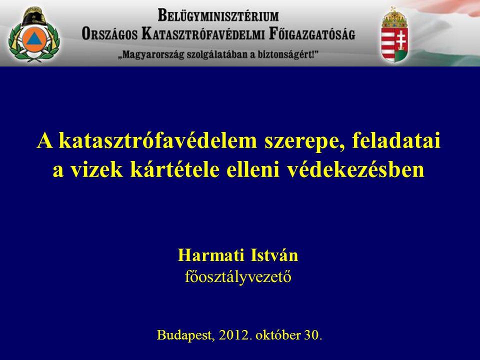 Harmati István főosztályvezető Budapest, 2012. október 30. A katasztrófavédelem szerepe, feladatai a vizek kártétele elleni védekezésben