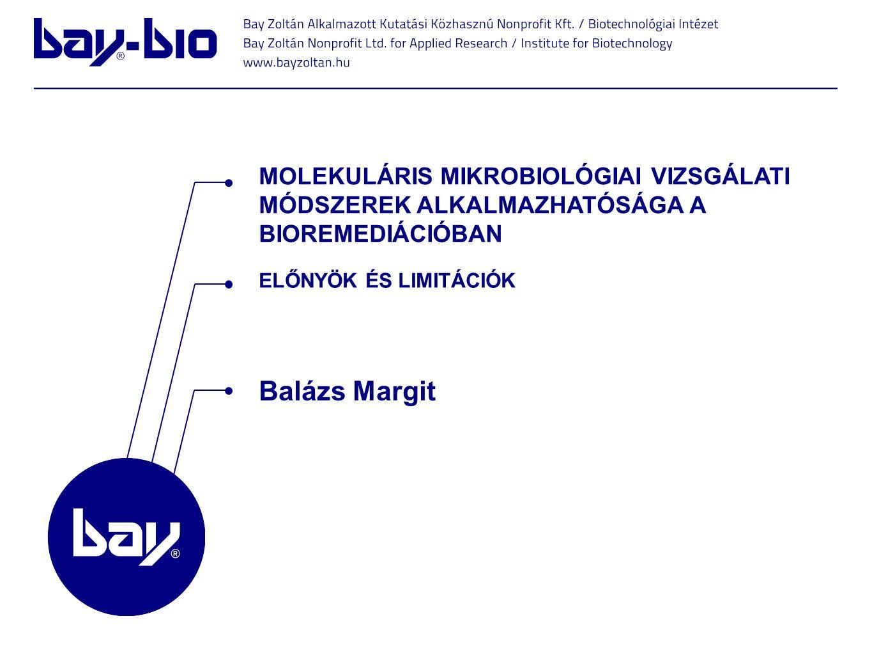 ELŐNYÖK ÉS LIMITÁCIÓK MOLEKULÁRIS MIKROBIOLÓGIAI VIZSGÁLATI MÓDSZEREK ALKALMAZHATÓSÁGA A BIOREMEDIÁCIÓBAN Balázs Margit