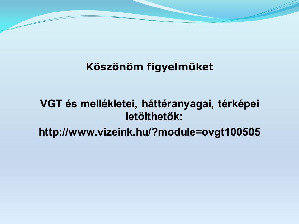 Köszönöm figyelmüket VGT és mellékletei, háttéranyagai, térképei letölthetők: http://www.vizeink.hu/?module=ovgt100505
