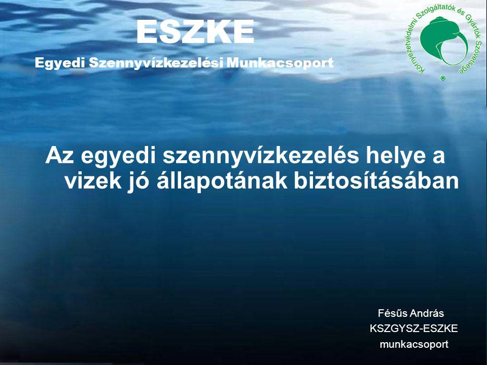 ESZKE Egyedi Szennyvízkezelési Munkacsoport Az egyedi szennyvízkezelés helye a vizek jó állapotának biztosításában Fésűs András KSZGYSZ-ESZKE munkacsoport