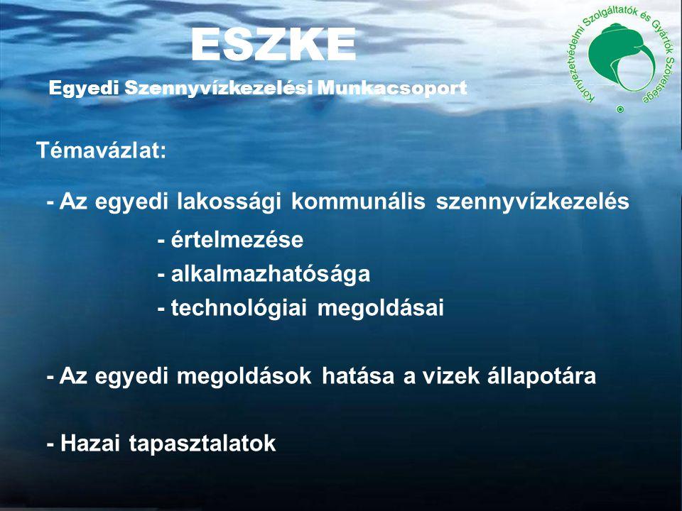 ESZKE Egyedi Szennyvízkezelési Munkacsoport Témavázlat: - Az egyedi lakossági kommunális szennyvízkezelés - értelmezése - alkalmazhatósága - technológiai megoldásai - Az egyedi megoldások hatása a vizek állapotára - Hazai tapasztalatok