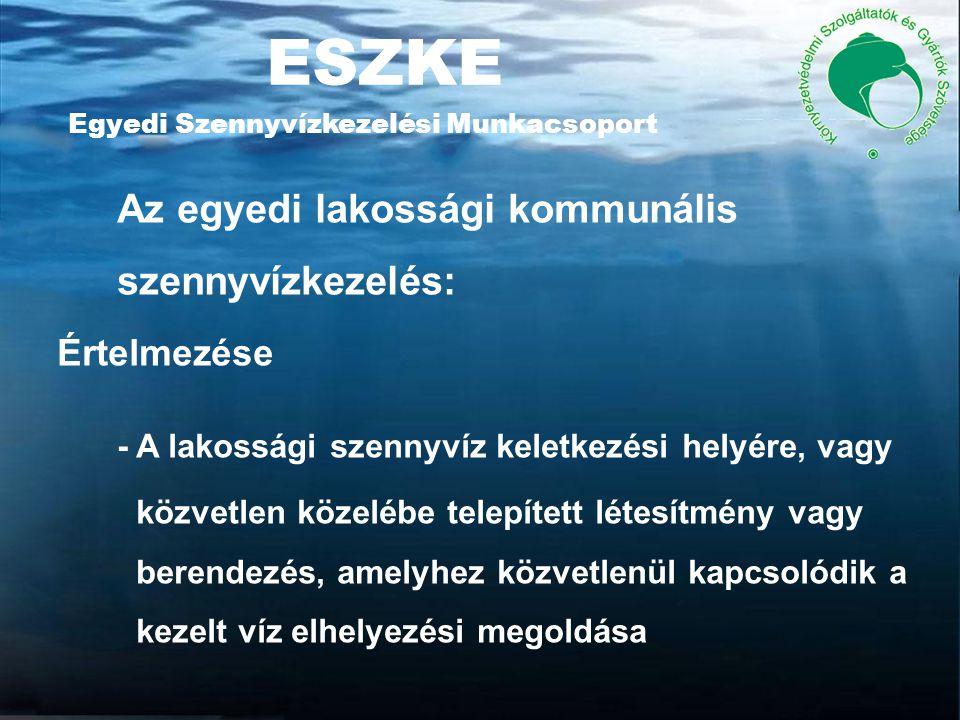 ESZKE Egyedi Szennyvízkezelési Munkacsoport Az egyedi lakossági kommunális szennyvízkezelés: Értelmezése - A lakossági szennyvíz keletkezési helyére, vagy közvetlen közelébe telepített létesítmény vagy berendezés, amelyhez közvetlenül kapcsolódik a kezelt víz elhelyezési megoldása