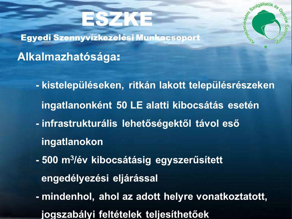 ESZKE Egyedi Szennyvízkezelési Munkacsoport Alkalmazhatósága : - kistelepüléseken, ritkán lakott településrészeken ingatlanonként 50 LE alatti kibocsátás esetén - infrastrukturális lehetőségektől távol eső ingatlanokon - 500 m 3 /év kibocsátásig egyszerűsített engedélyezési eljárással - mindenhol, ahol az adott helyre vonatkoztatott, jogszabályi feltételek teljesíthetőek