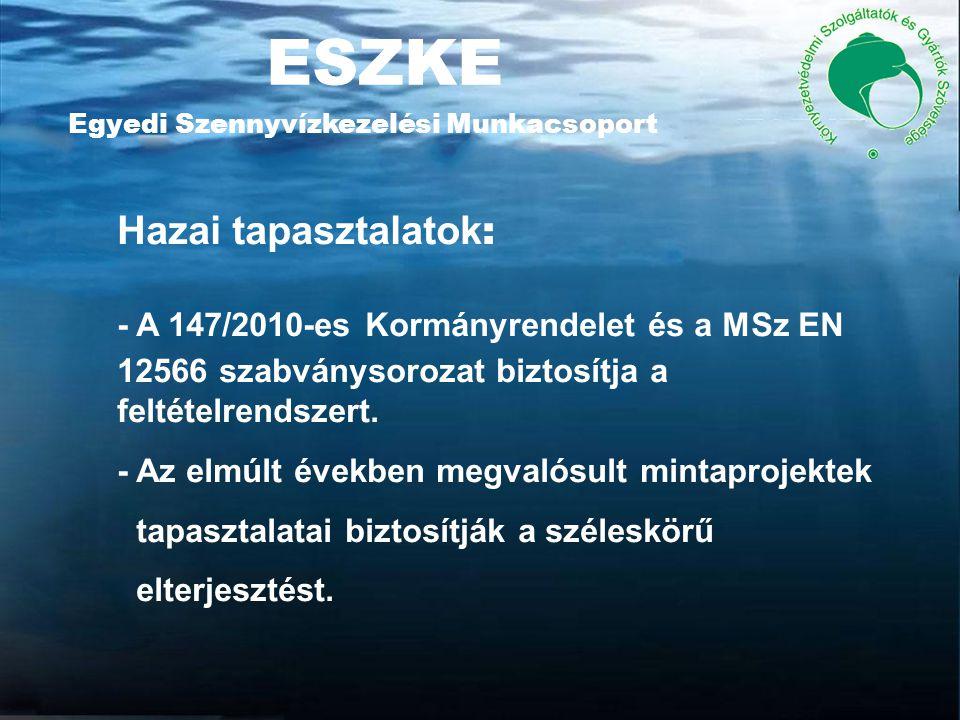 ESZKE Egyedi Szennyvízkezelési Munkacsoport Hazai tapasztalatok : - A 147/2010-es Kormányrendelet és a MSz EN 12566 szabványsorozat biztosítja a feltételrendszert.