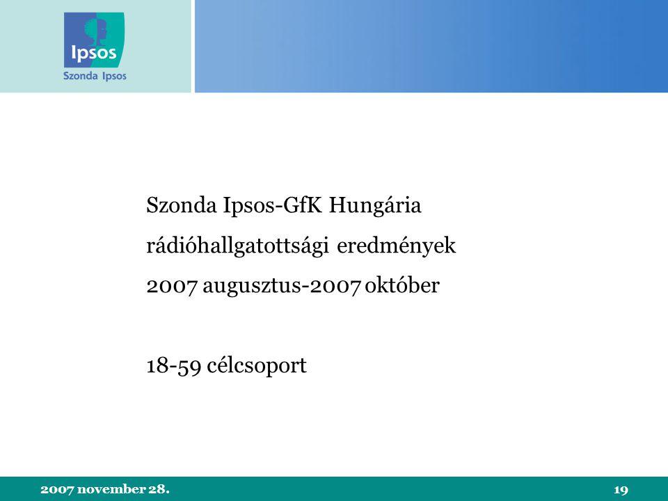 2007 november 28.19 Szonda Ipsos-GfK Hungária rádióhallgatottsági eredmények 2007 augusztus-2007 október 18-59 célcsoport