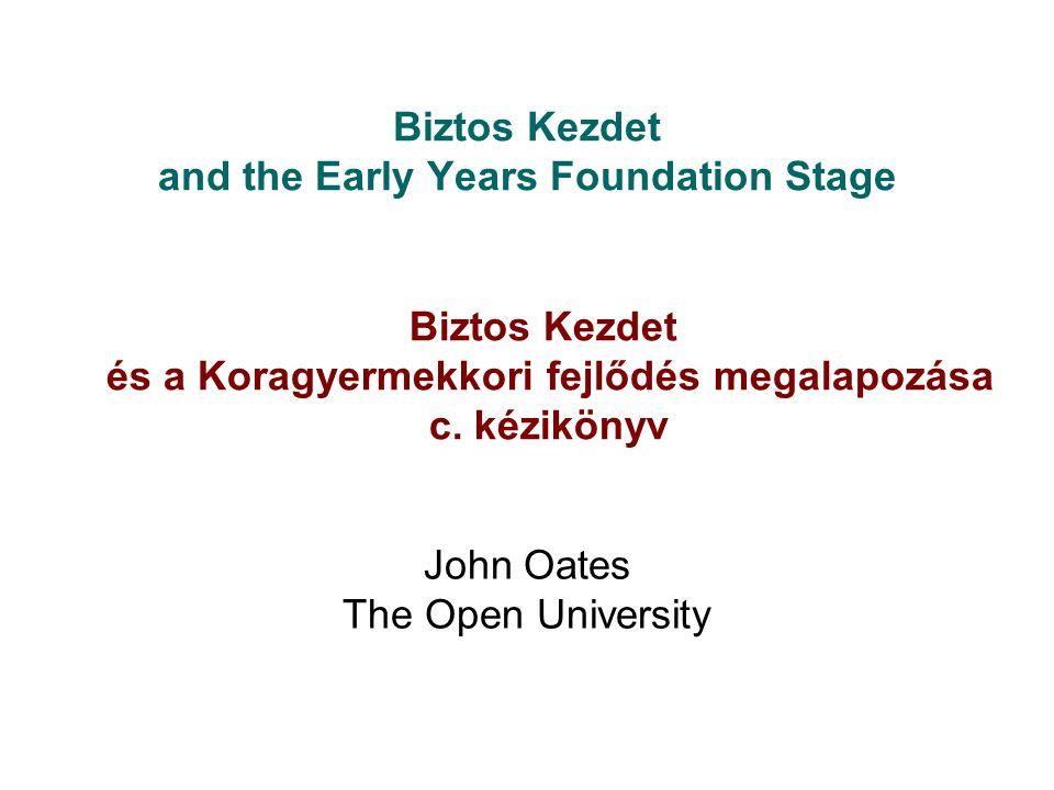 Biztos Kezdet and the Early Years Foundation Stage John Oates The Open University Biztos Kezdet és a Koragyermekkori fejlődés megalapozása c. kéziköny
