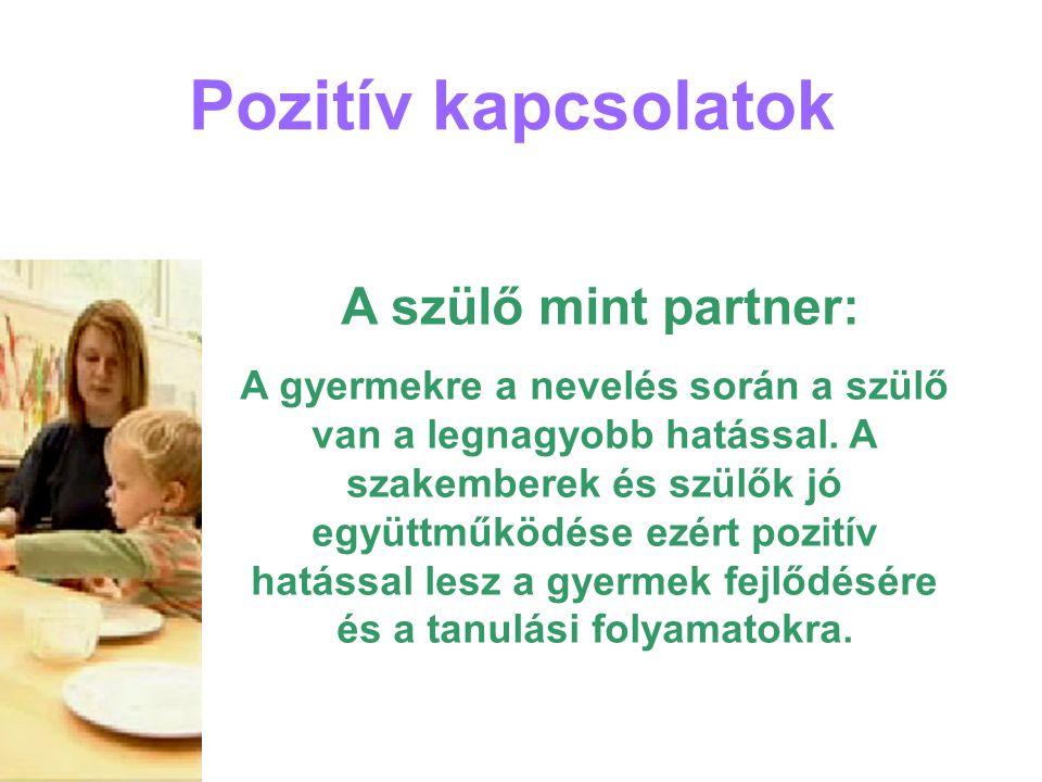 Pozitív kapcsolatok A szülő mint partner: A gyermekre a nevelés során a szülő van a legnagyobb hatással. A szakemberek és szülők jó együttműködése ezé