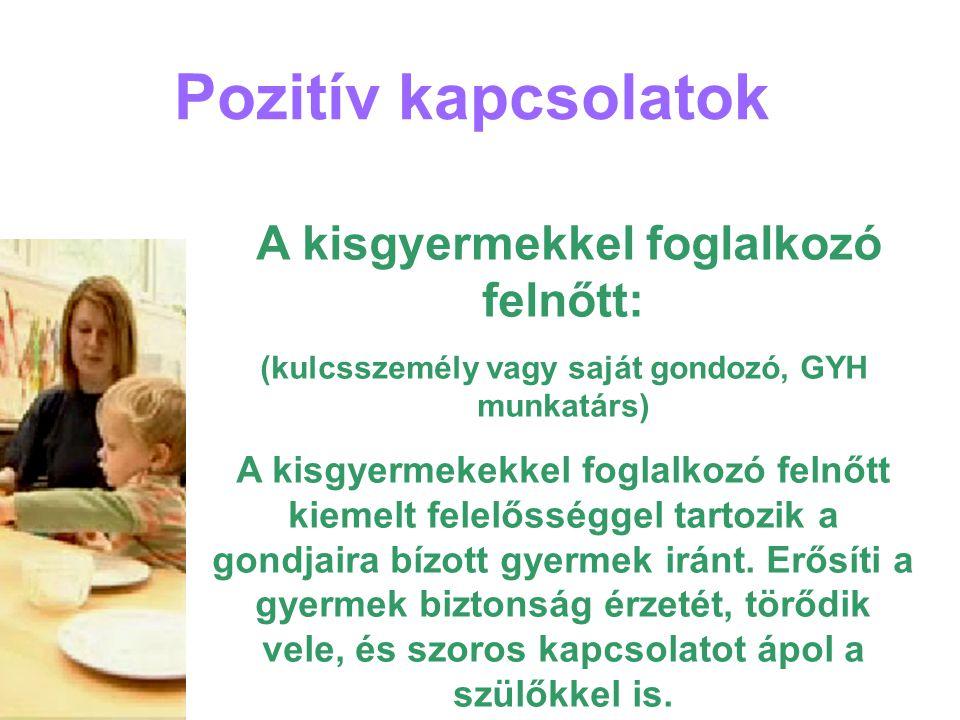 Pozitív kapcsolatok A kisgyermekkel foglalkozó felnőtt: (kulcsszemély vagy saját gondozó, GYH munkatárs) A kisgyermekekkel foglalkozó felnőtt kiemelt