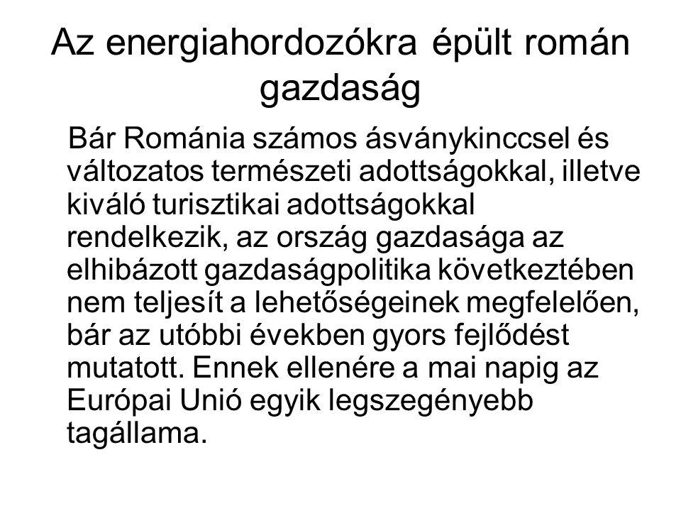 Az energiahordozókra épült román gazdaság Bár Románia számos ásványkinccsel és változatos természeti adottságokkal, illetve kiváló turisztikai adottságokkal rendelkezik, az ország gazdasága az elhibázott gazdaságpolitika következtében nem teljesít a lehetőségeinek megfelelően, bár az utóbbi években gyors fejlődést mutatott.