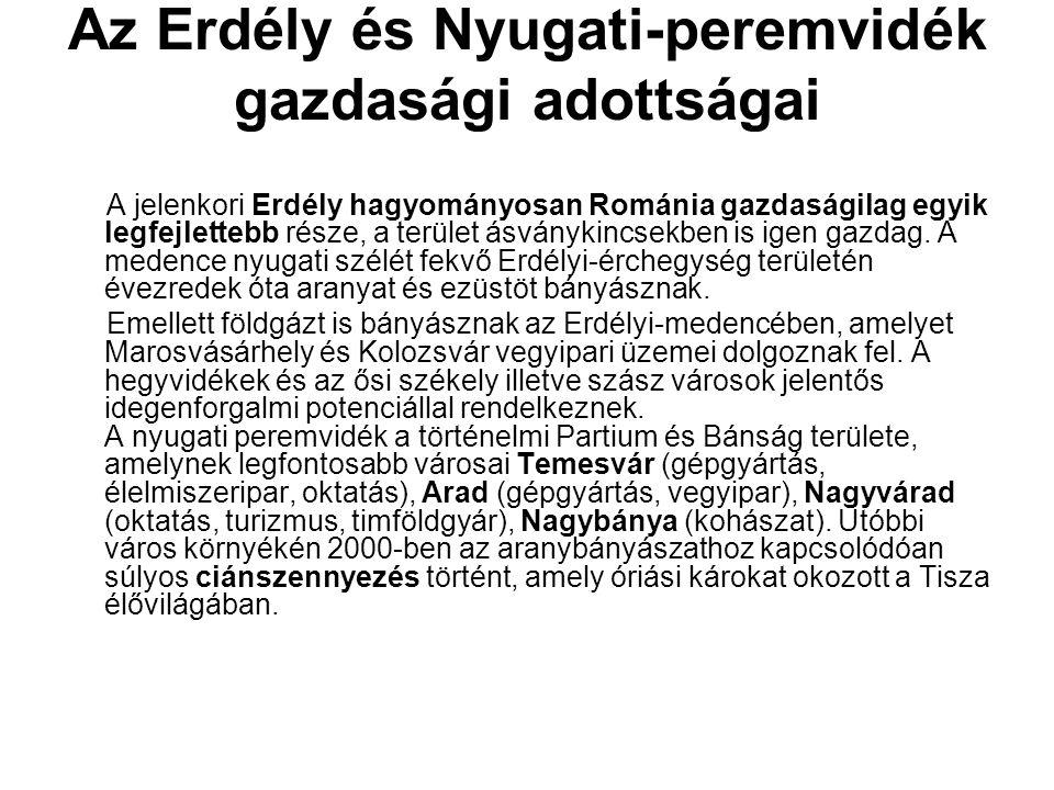Az Erdély és Nyugati-peremvidék gazdasági adottságai A jelenkori Erdély hagyományosan Románia gazdaságilag egyik legfejlettebb része, a terület ásvány