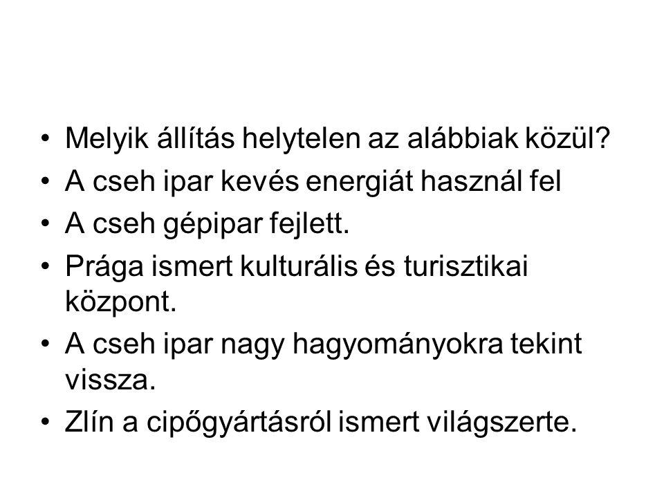 Melyik állítás helytelen az alábbiak közül? A cseh ipar kevés energiát használ fel A cseh gépipar fejlett. Prága ismert kulturális és turisztikai közp