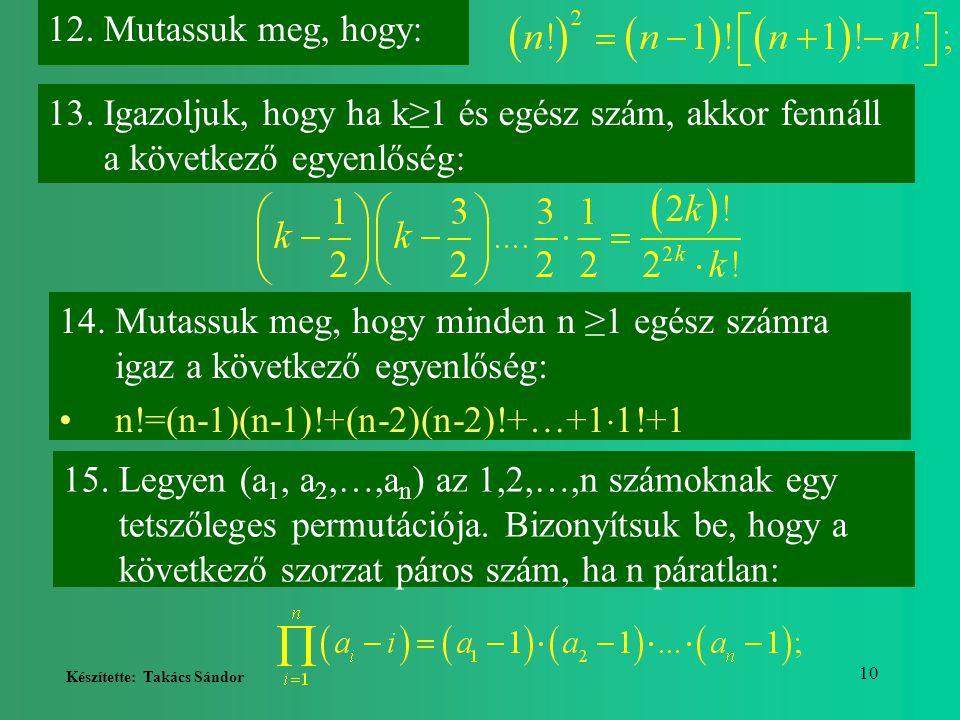 Készítette: Takács Sándor 10 12.Mutassuk meg, hogy: 13.Igazoljuk, hogy ha k≥1 és egész szám, akkor fennáll a következő egyenlőség: 14.Mutassuk meg, ho