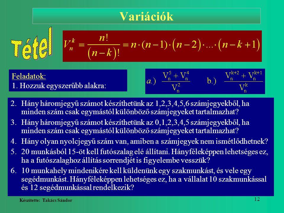 Készítette: Takács Sándor 12 Variációk 2.Hány háromjegyű számot készíthetünk az 1,2,3,4,5,6 számjegyekből, ha minden szám csak egymástól különböző szá