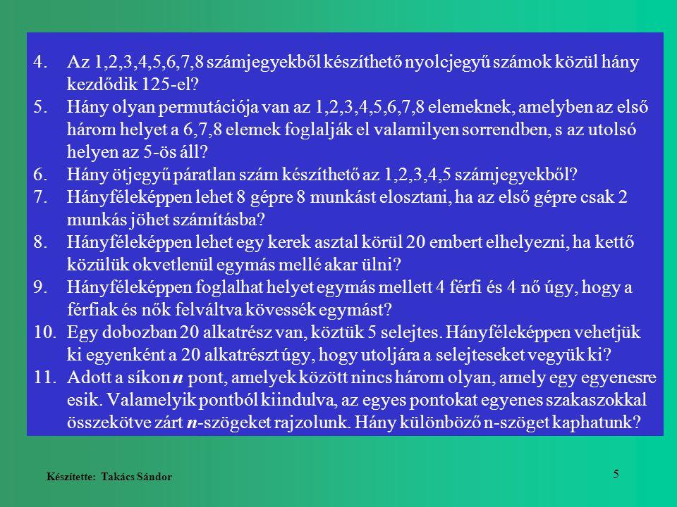 Készítette: Takács Sándor 5 4.Az 1,2,3,4,5,6,7,8 számjegyekből készíthető nyolcjegyű számok közül hány kezdődik 125-el? 5.Hány olyan permutációja van