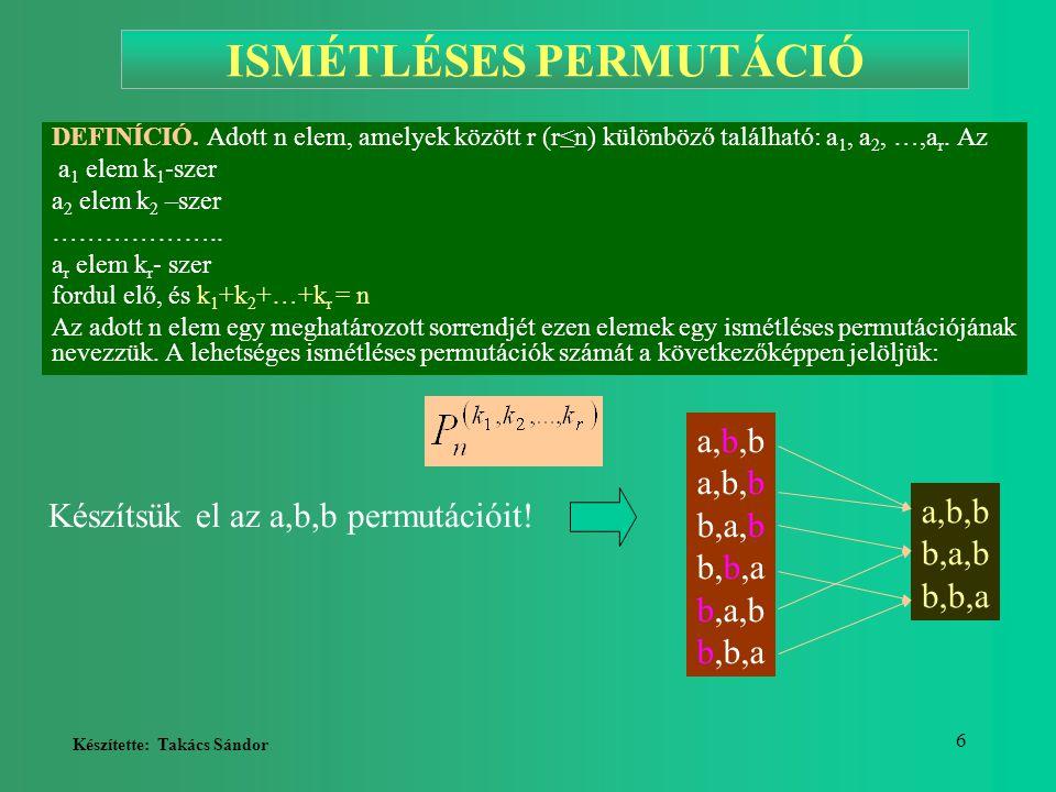 Készítette: Takács Sándor 6 ISMÉTLÉSES PERMUTÁCIÓ DEFINÍCIÓ. Adott n elem, amelyek között r (r≤n) különböző található: a 1, a 2, …,a r. Az a 1 elem k
