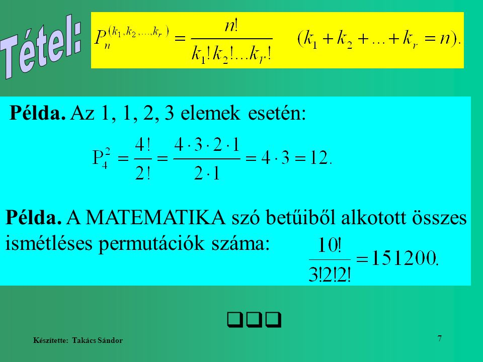 Készítette: Takács Sándor 7 Példa. Az 1, 1, 2, 3 elemek esetén: Példa. A MATEMATIKA szó betűiből alkotott összes ismétléses permutációk száma: 
