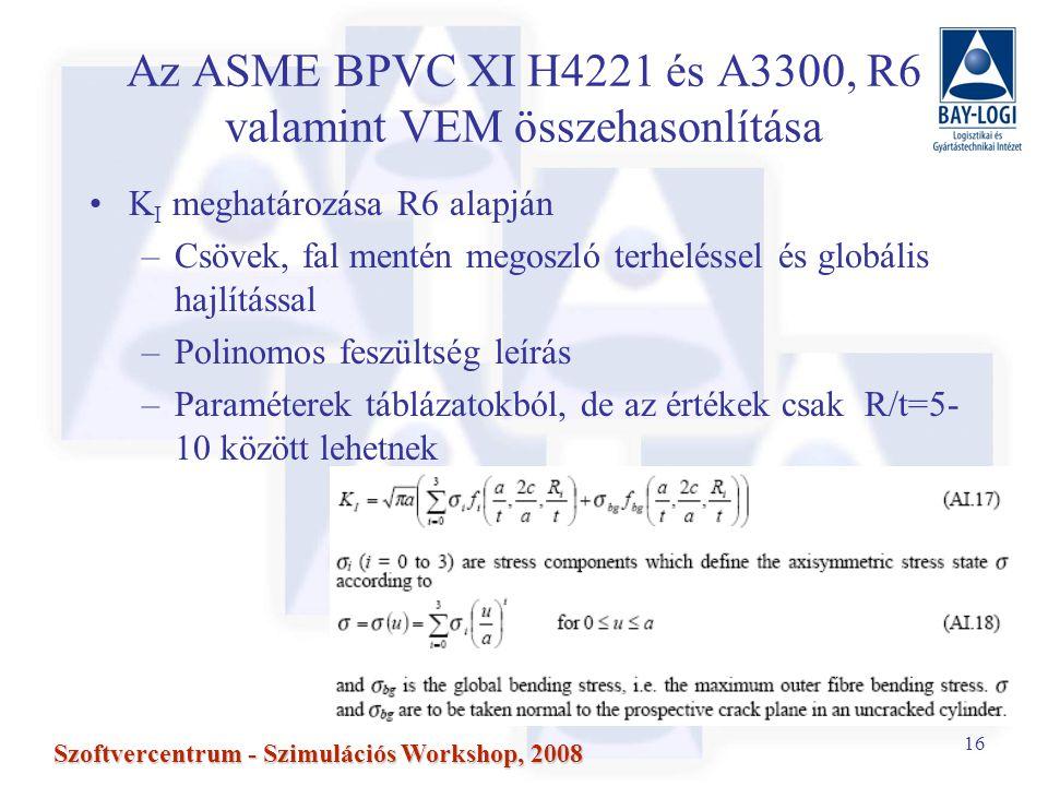 16 Szoftvercentrum - Szimulációs Workshop, 2008 Az ASME BPVC XI H4221 és A3300, R6 valamint VEM összehasonlítása K I meghatározása R6 alapján –Csövek, fal mentén megoszló terheléssel és globális hajlítással –Polinomos feszültség leírás –Paraméterek táblázatokból, de az értékek csak R/t=5- 10 között lehetnek