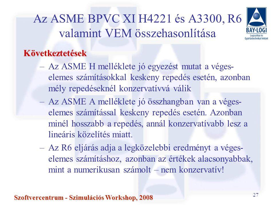 27 Szoftvercentrum - Szimulációs Workshop, 2008 Az ASME BPVC XI H4221 és A3300, R6 valamint VEM összehasonlítása Következtetések –Az ASME H melléklete jó egyezést mutat a véges- elemes számításokkal keskeny repedés esetén, azonban mély repedéseknél konzervatívvá válik –Az ASME A melléklete jó összhangban van a véges- elemes számítással keskeny repedés esetén.